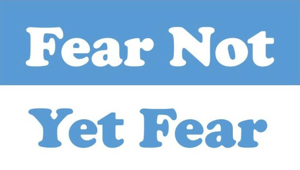 Fear Not!... Yet Fear!